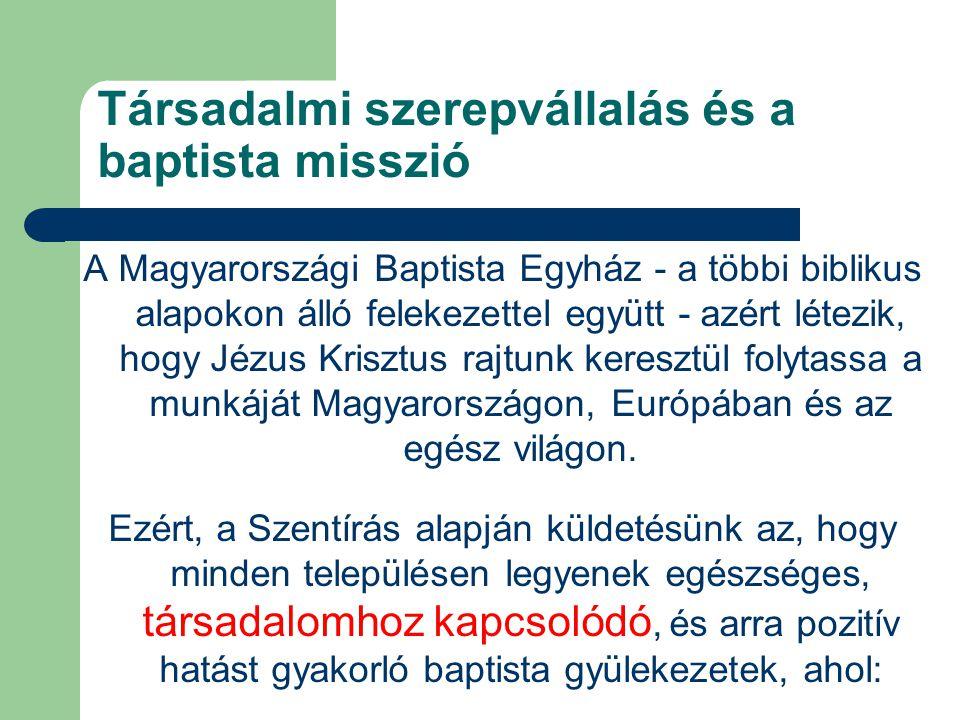 Társadalmi szerepvállalás és a baptista misszió A Magyarországi Baptista Egyház - a többi biblikus alapokon álló felekezettel együtt - azért létezik, hogy Jézus Krisztus rajtunk keresztül folytassa a munkáját Magyarországon, Európában és az egész világon.