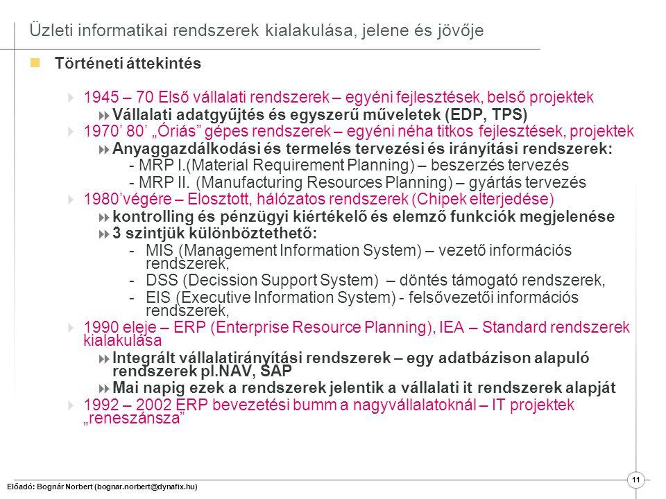 12 Üzleti informatikai rendszerek kialakulása, jelene és jövője  2000 – 2008 új fókusz: folyamat szemlélet dominánssá válik  Folyamat újraszervezés és optimalizálási projektek (BPR) – folyamatmodellező eszközök bevezetése  IT rendszeroptimalizációs projektek (Integrációs projektek)  Folyamatköltség számítási rendszerek bevezetése (ABC)  Projekt menedzsment rendszerek  KKV szektorban megindul az egyre olcsóbb ERP rendszerek bevezetése (2002-2003-tól) Új szemléletű rendszerek megjelenése, amelyek túlnyúlnak a vállalat határain:  SCM (Supply Chain Management) - Ellátási lánc menedzsment -B2B - Business to business megoldások  CRM (Customer Relationship Management) - Ügyfél-kapcsolat kezelés - B2C – Business to costumer megoldások  Adattárházak (OLAP On-Line Analytical Processing rendszerek) – Összvállalati, konszern szintű tervezés, elemzések, szimulációk elvégzésére alkalmas, idődimenzió kezeléssel