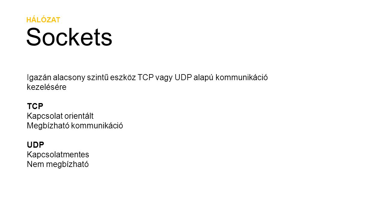 HÁLÓZAT Sockets Igazán alacsony szintű eszköz TCP vagy UDP alapú kommunikáció kezelésére TCP Kapcsolat orientált Megbízható kommunikáció UDP Kapcsolat