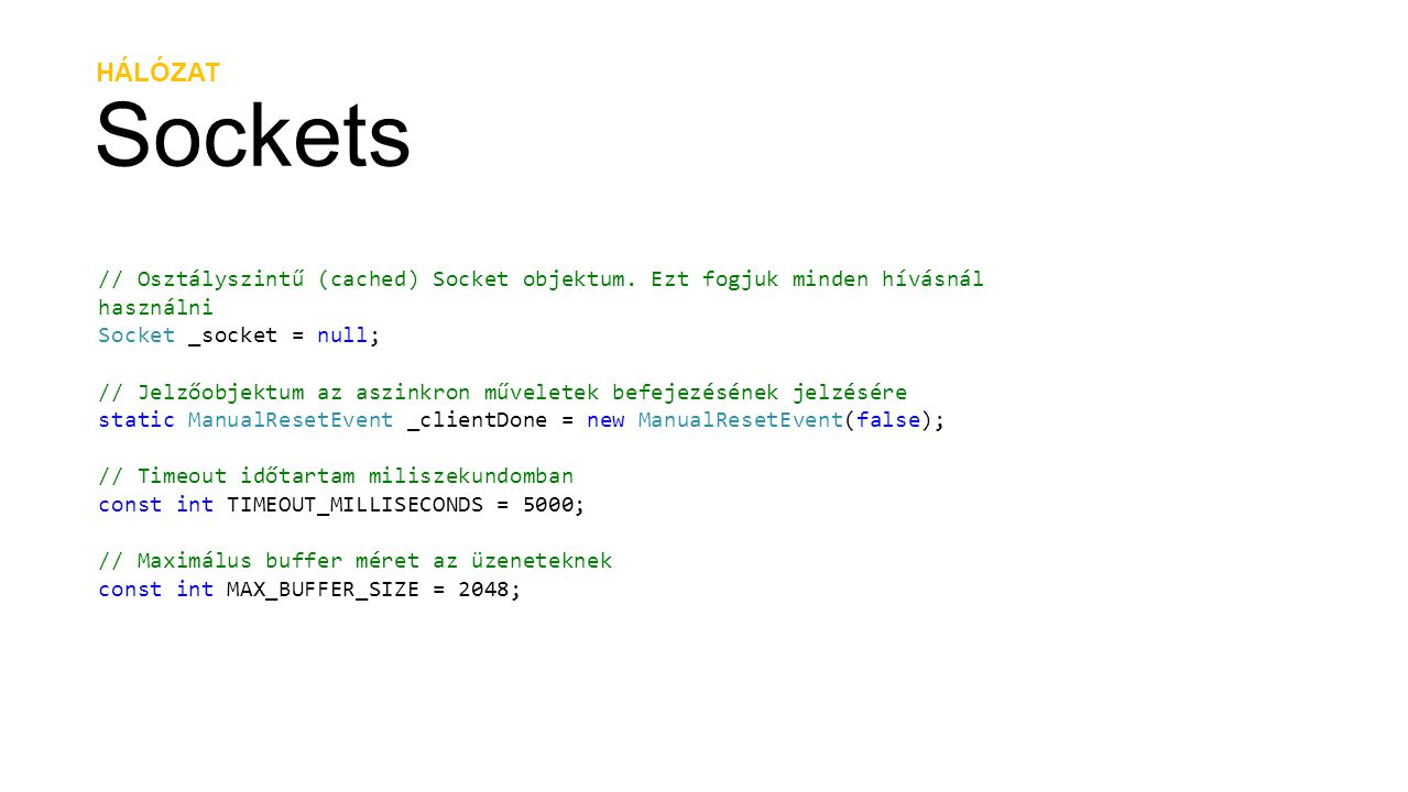 HÁLÓZAT Sockets public string Connect(string hostName, int portNumber) { string result = string.Empty; DnsEndPoint hostEntry = new DnsEndPoint(hostName, portNumber); _socket = new Socket(AddressFamily.InterNetwork, SocketType.Stream, ProtocolType.Tcp); SocketAsyncEventArgs socketEventArg = new SocketAsyncEventArgs(); socketEventArg.RemoteEndPoint = hostEntry; socketEventArg.Completed += delegate(object s, SocketAsyncEventArgs e) { result = e.SocketError.ToString(); _clientDone.Set(); }; _clientDone.Reset(); _socket.ConnectAsync(socketEventArg); _clientDone.WaitOne(TIMEOUT_MILLISECONDS); return result; }