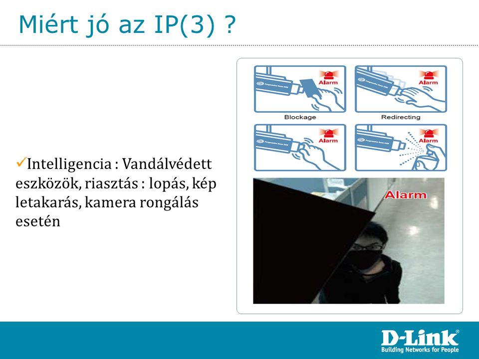 Miért jó az IP(3) ?  Intelligencia : Vandálvédett eszközök, riasztás : lopás, kép letakarás, kamera rongálás esetén