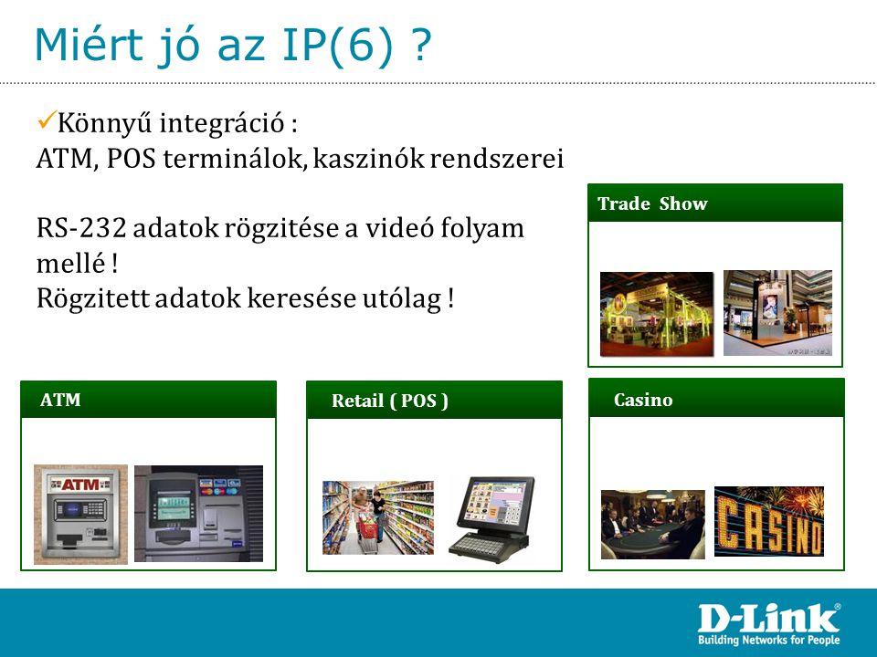 Miért jó az IP(6) ? Retail ( POS ) Casino Trade Show ATM  Könnyű integráció : ATM, POS terminálok, kaszinók rendszerei RS-232 adatok rögzitése a vide