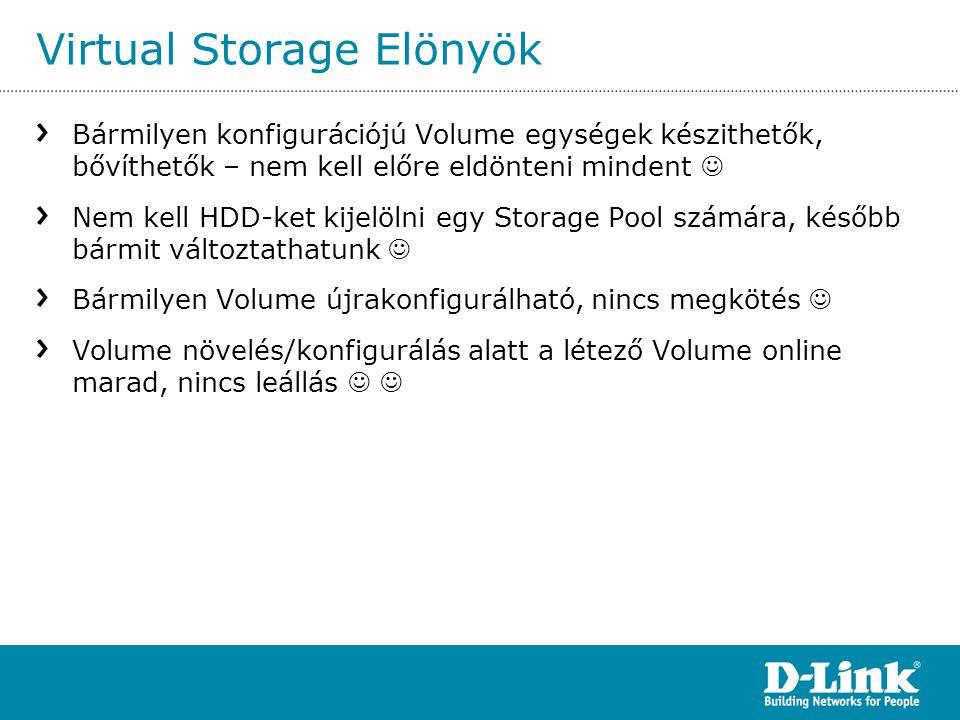 Virtual Storage Elönyök Bármilyen konfigurációjú Volume egységek készithetők, bővíthetők – nem kell előre eldönteni mindent  Nem kell HDD-ket kijelöl