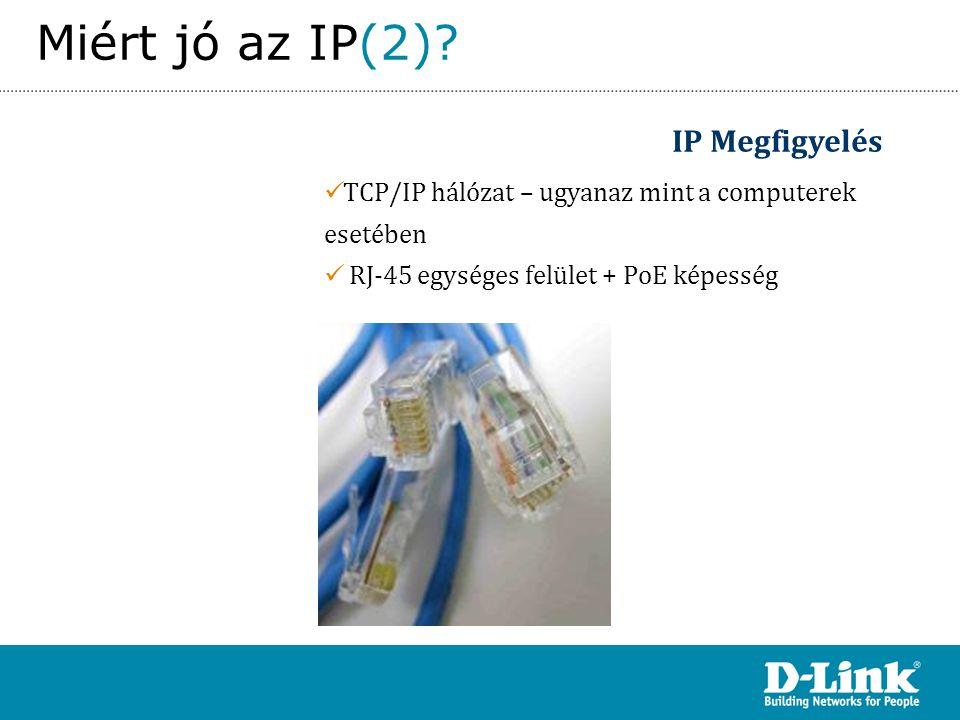 Overview IP Megfigyelés  TCP/IP hálózat – ugyanaz mint a computerek esetében  RJ-45 egységes felület + PoE képesség Miért jó az IP(2)?