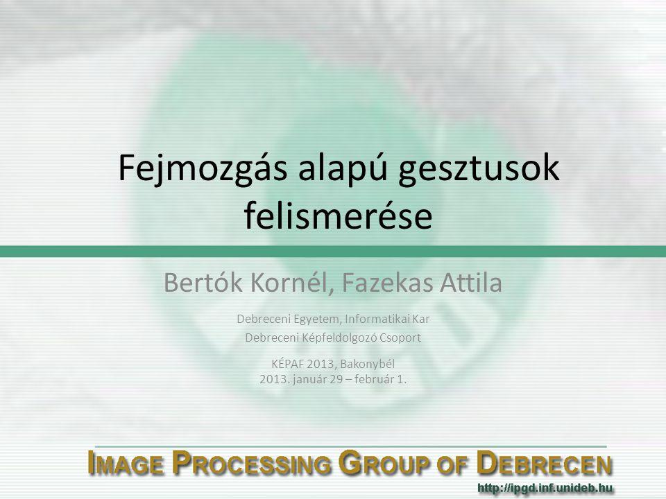 Fejmozgás alapú gesztusok felismerése Bertók Kornél, Fazekas Attila Debreceni Egyetem, Informatikai Kar Debreceni Képfeldolgozó Csoport KÉPAF 2013, Ba