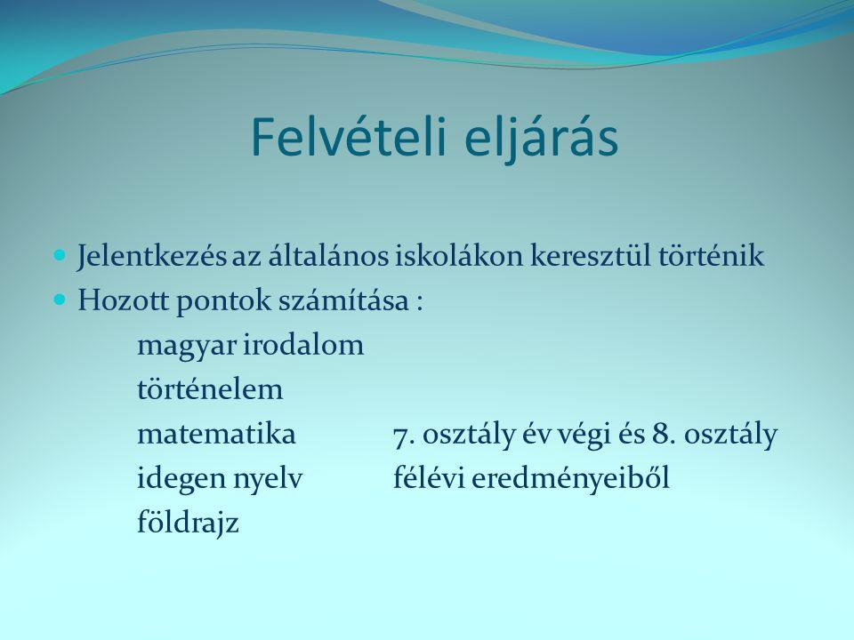 Felvételi eljárás  Jelentkezés az általános iskolákon keresztül történik  Hozott pontok számítása : magyar irodalom történelem matematika7. osztály
