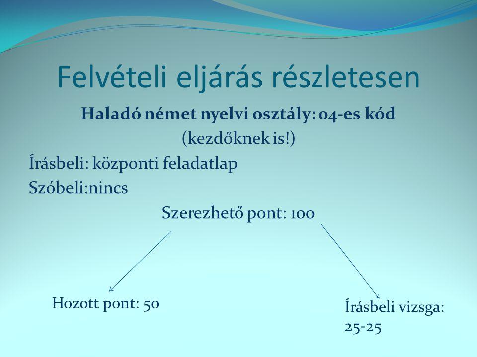 Felvételi eljárás részletesen Haladó német nyelvi osztály: 04-es kód (kezdőknek is!) Írásbeli: központi feladatlap Szóbeli:nincs Szerezhető pont: 100