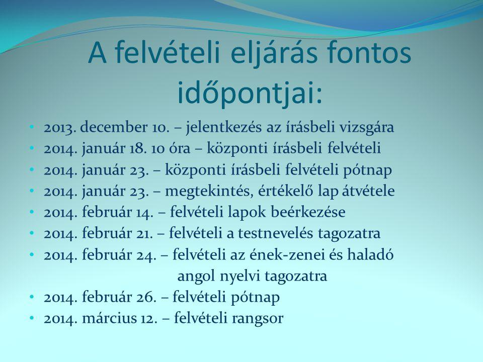 A felvételi eljárás fontos időpontjai: • 2013. december 10. – jelentkezés az írásbeli vizsgára • 2014. január 18. 10 óra – központi írásbeli felvételi