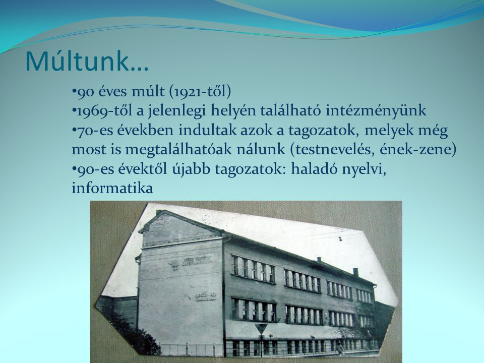 Múltunk… • 90 éves múlt (1921-től) • 1969-től a jelenlegi helyén található intézményünk • 70-es években indultak azok a tagozatok, melyek még most is