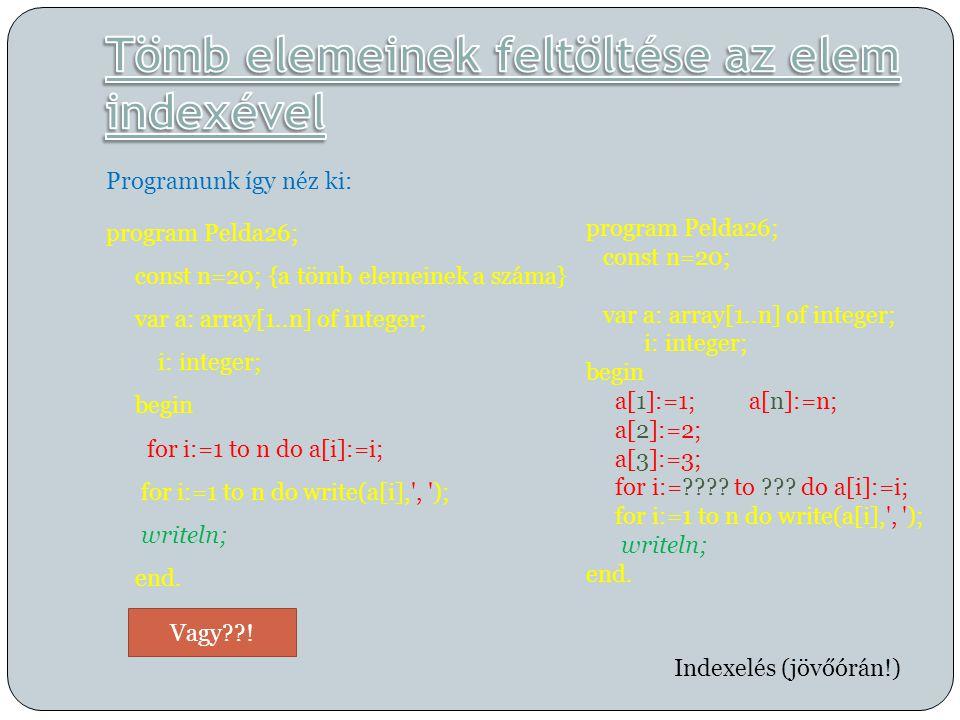  for i:=1 to n do write(a[i], , );  for i:=n downto 1 do write(a[i], , );  Irasd ki fordított sorrendben az elemeket, anélkül, hogy a downto-t használnád.