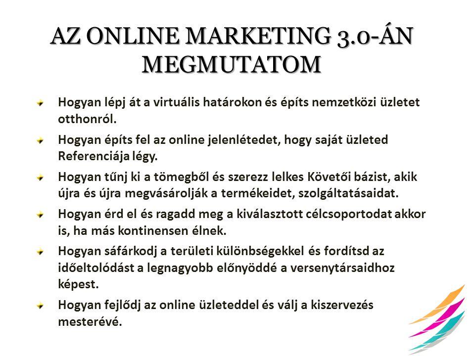 AZ ONLINE MARKETING 3.0-ÁN MEGMUTATOM Hogyan lépj át a virtuális határokon és építs nemzetközi üzletet otthonról. Hogyan építs fel az online jelenléte