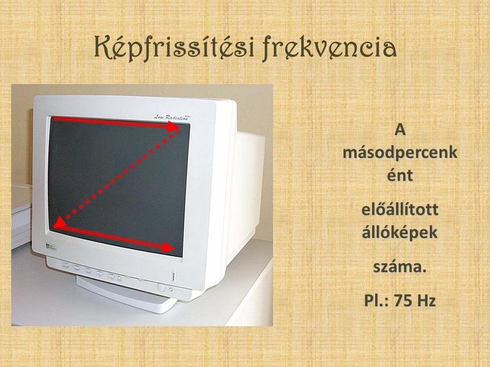Képfrissítési frekvencia A másodpercenk ént előállított állóképek száma. Pl.: 75 Hz