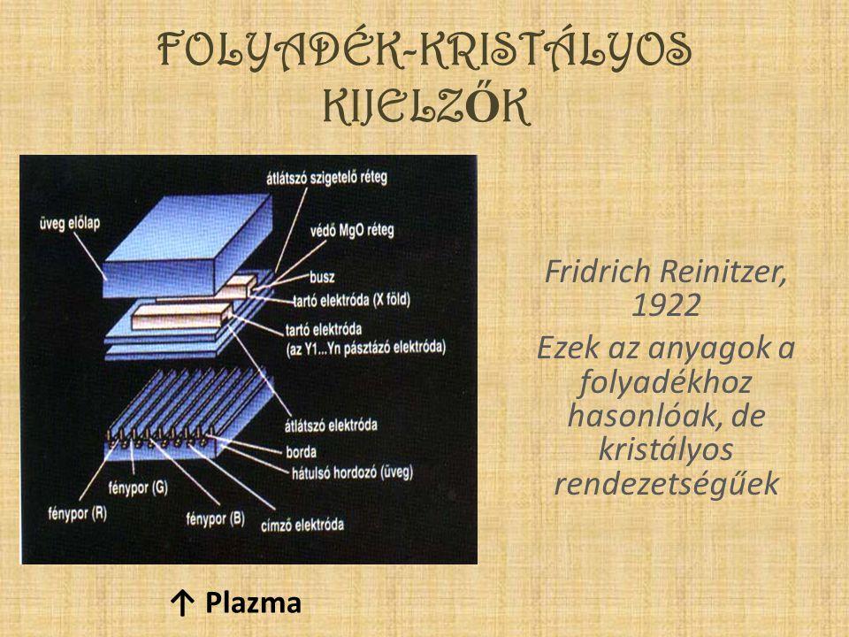FOLYADÉK-KRISTÁLYOS KIJELZ Ő K Fridrich Reinitzer, 1922 Ezek az anyagok a folyadékhoz hasonlóak, de kristályos rendezetségűek ↑ Plazma