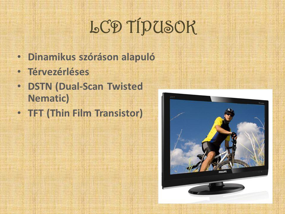 LCD TÍPUSOK • Dinamikus szóráson alapuló • Térvezérléses • DSTN (Dual-Scan Twisted Nematic) • TFT (Thin Film Transistor)