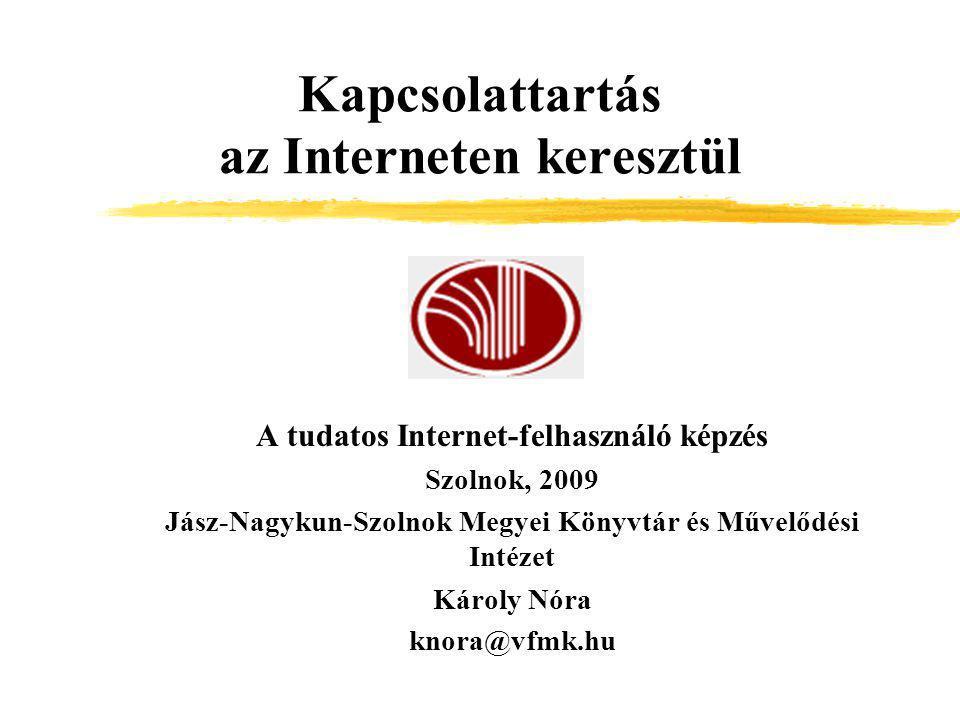 Kapcsolattartás az Interneten keresztül A tudatos Internet-felhasználó képzés Szolnok, 2009 Jász-Nagykun-Szolnok Megyei Könyvtár és Művelődési Intézet