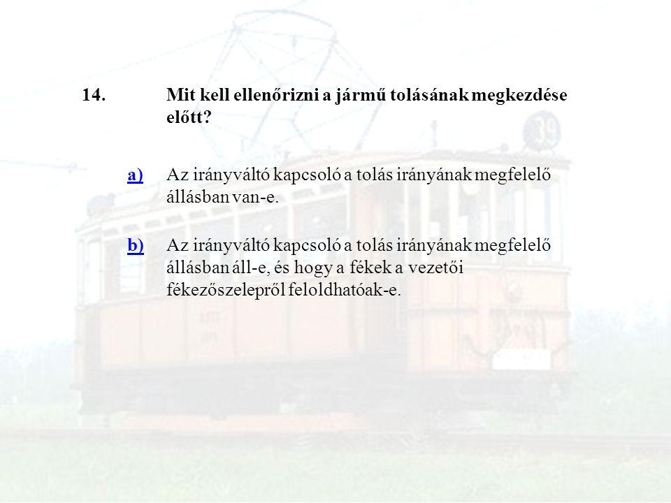 14.Mit kell ellenőrizni a jármű tolásának megkezdése előtt? a)Az irányváltó kapcsoló a tolás irányának megfelelő állásban van-e. b)Az irányváltó kapcs