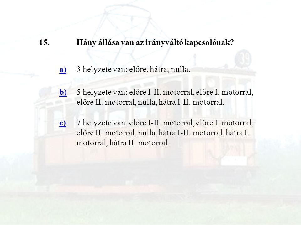 15.Hány állása van az irányváltó kapcsolónak? a)3 helyzete van: előre, hátra, nulla. b)5 helyzete van: előre I-II. motorral, előre I. motorral, előre