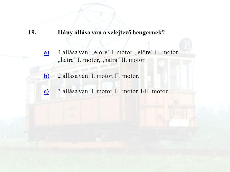 """19.Hány állása van a selejtező hengernek? a)4 állása van: """"előre"""" I. motor, """"előre"""" II. motor, """"hátra"""" I. motor, """"hátra"""" II. motor. b)2 állása van: I."""