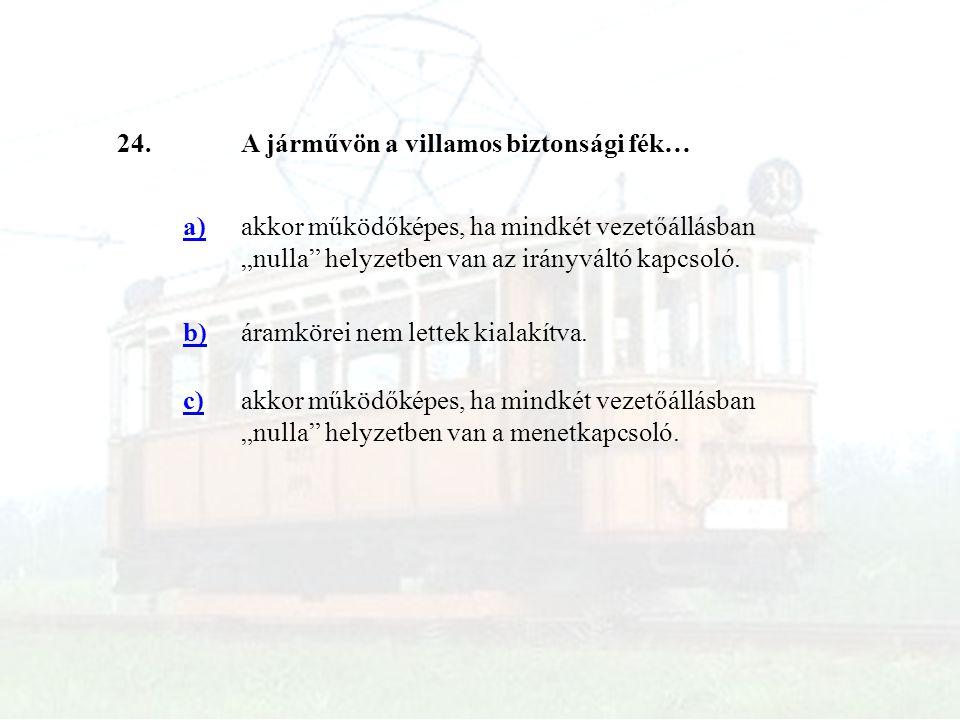 """24.A járművön a villamos biztonsági fék… a)akkor működőképes, ha mindkét vezetőállásban """"nulla"""" helyzetben van az irányváltó kapcsoló. b)áramkörei nem"""