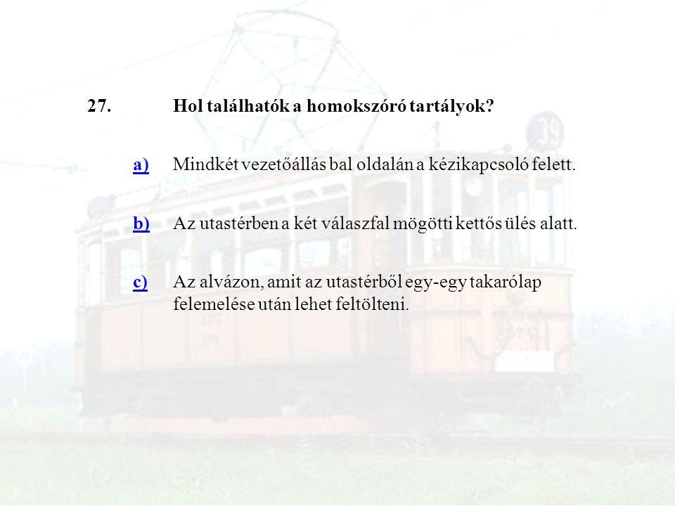 27.Hol találhatók a homokszóró tartályok? a)Mindkét vezetőállás bal oldalán a kézikapcsoló felett. b)Az utastérben a két válaszfal mögötti kettős ülés
