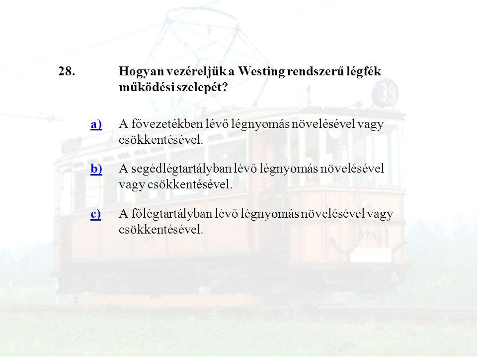28.Hogyan vezéreljük a Westing rendszerű légfék működési szelepét? a)A fővezetékben lévő légnyomás növelésével vagy csökkentésével. b)A segédlégtartál