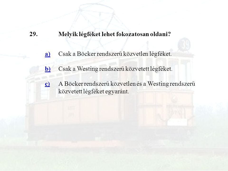 29.Melyik légféket lehet fokozatosan oldani? a)Csak a Böcker rendszerű közvetlen légféket. b)Csak a Westing rendszerű közvetett légféket. c)A Böcker r