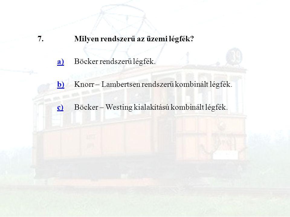 7.Milyen rendszerű az üzemi légfék? a)Böcker rendszerű légfék. b)Knorr – Lambertsen rendszerű kombinált légfék. c)Böcker – Westing kialakítású kombiná