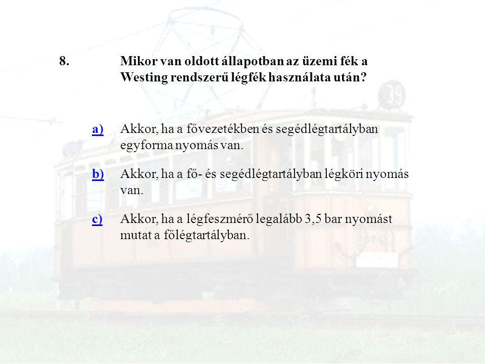 8.Mikor van oldott állapotban az üzemi fék a Westing rendszerű légfék használata után? a)Akkor, ha a fővezetékben és segédlégtartályban egyforma nyomá