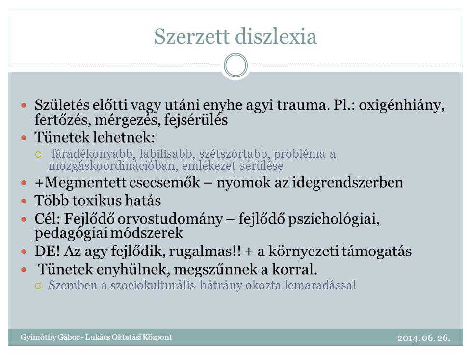 Szerzett diszlexia  Születés előtti vagy utáni enyhe agyi trauma. Pl.: oxigénhiány, fertőzés, mérgezés, fejsérülés  Tünetek lehetnek:  fáradékonyab