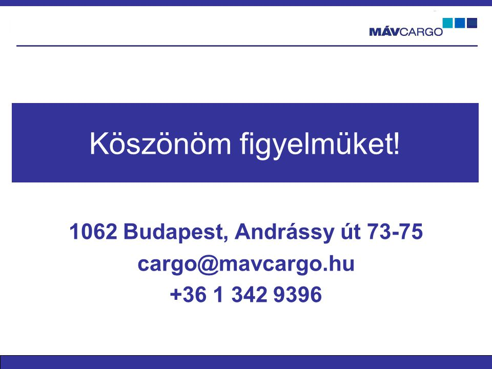 Köszönöm figyelmüket! 1062 Budapest, Andrássy út 73-75 cargo@mavcargo.hu +36 1 342 9396