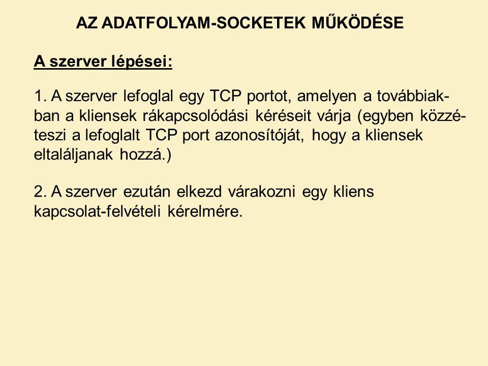 A szerver lépései: 1. A szerver lefoglal egy TCP portot, amelyen a továbbiak- ban a kliensek rákapcsolódási kéréseit várja (egyben közzé- teszi a lefo