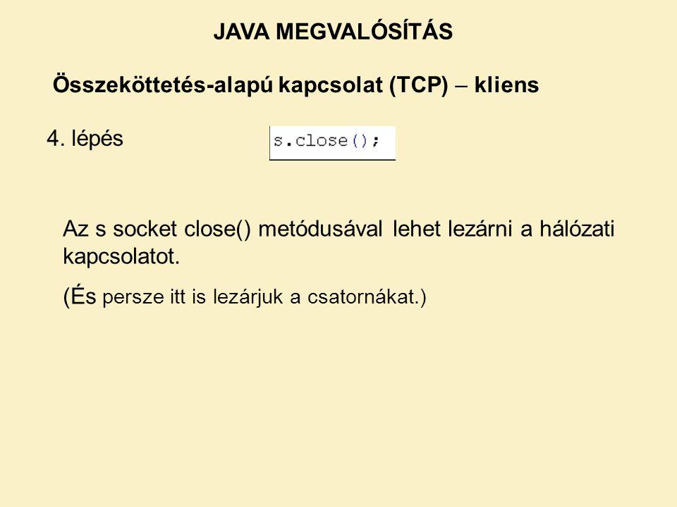 Összeköttetés-alapú kapcsolat (TCP) – kliens 4. lépés Az s socket close() metódusával lehet lezárni a hálózati kapcsolatot. (És persze itt is lezárjuk
