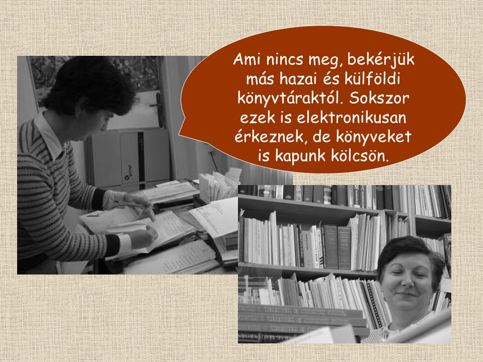 Ami nincs meg, bekérjük más hazai és külföldi könyvtáraktól.