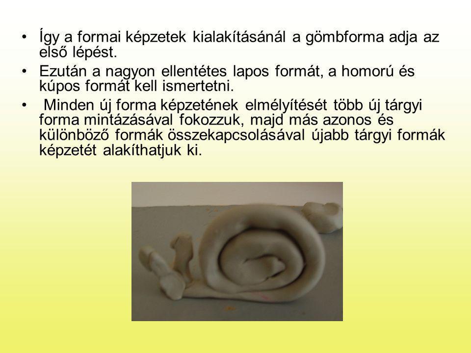 •Így a formai képzetek kialakításánál a gömbforma adja az első lépést. •Ezután a nagyon ellentétes lapos formát, a homorú és kúpos formát kell ismerte
