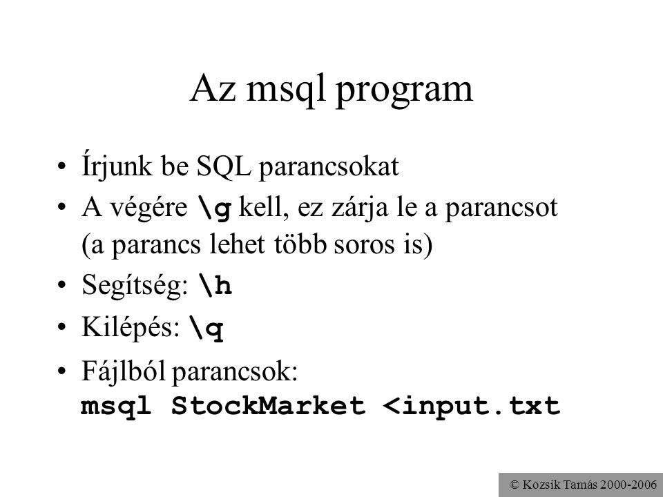 © Kozsik Tamás 2000-2006 Az msql program •Írjunk be SQL parancsokat •A végére \g kell, ez zárja le a parancsot (a parancs lehet több soros is) •Segítség: \h •Kilépés: \q •Fájlból parancsok: msql StockMarket <input.txt