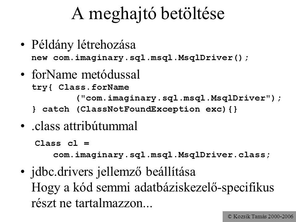 © Kozsik Tamás 2000-2006 A meghajtó betöltése •Példány létrehozása new com.imaginary.sql.msql.MsqlDriver(); •forName metódussal try{ Class.forName ( com.imaginary.sql.msql.MsqlDriver ); } catch (ClassNotFoundException exc){} •.class attribútummal Class cl = com.imaginary.sql.msql.MsqlDriver.class; •jdbc.drivers jellemző beállítása Hogy a kód semmi adatbáziskezelő-specifikus részt ne tartalmazzon...