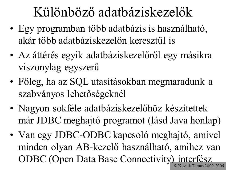© Kozsik Tamás 2000-2006 Különböző adatbáziskezelők •Egy programban több adatbázis is használható, akár több adatbáziskezelőn keresztül is •Az áttérés egyik adatbáziskezelőről egy másikra viszonylag egyszerű •Főleg, ha az SQL utasításokban megmaradunk a szabványos lehetőségeknél •Nagyon sokféle adatbáziskezelőhöz készítettek már JDBC meghajtó programot (lásd Java honlap) •Van egy JDBC-ODBC kapcsoló meghajtó, amivel minden olyan AB-kezelő használható, amihez van ODBC (Open Data Base Connectivity) interfész