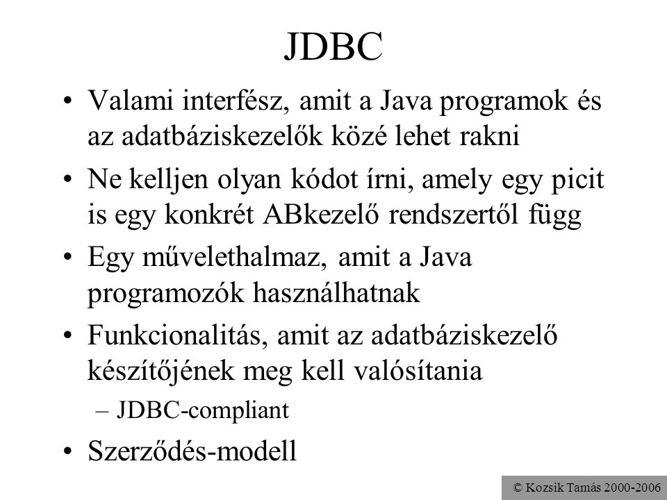 © Kozsik Tamás 2000-2006 JDBC: Java Data Base Connectivity •Adatbáziskezelő készítője: csinálnia kell egy meghajtó-programot (driver), amellyel az adatbáziskezelő kielégíti a JDBC specifikációt •Java programozó: a java.sql és a javax.sql csomagokban található osztályok, interfészek segítségével dolgozik, és a programhoz csatolja a használt adatbáziskezelő JDBC- meghajtóprogramját