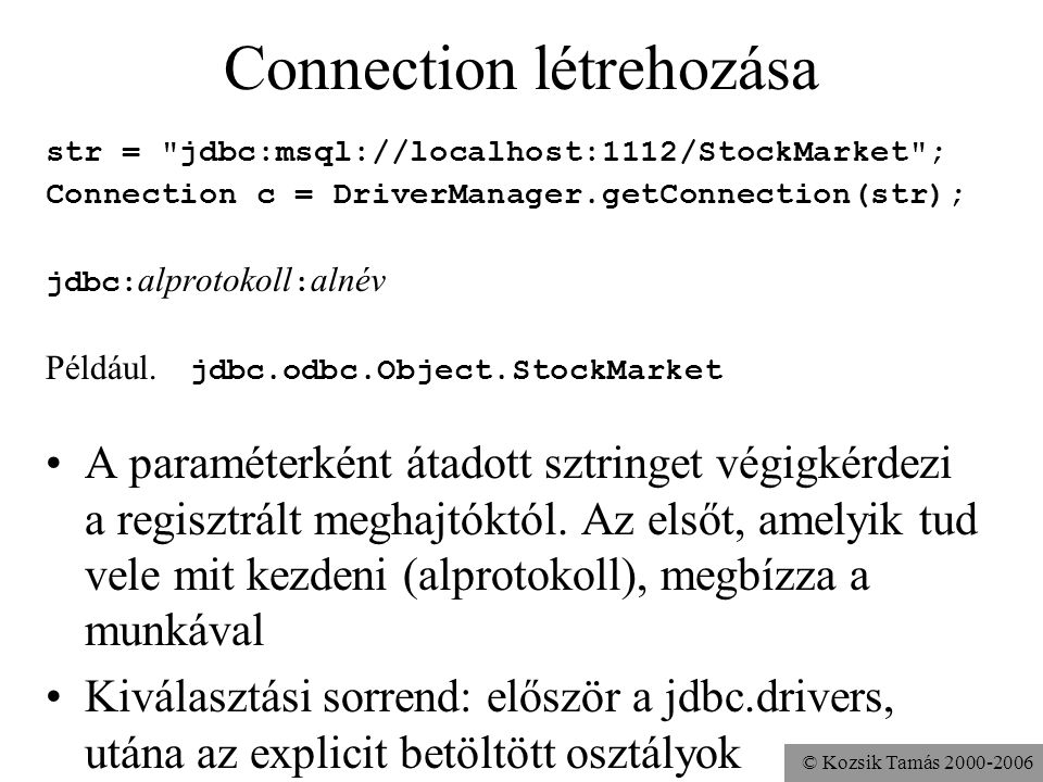 © Kozsik Tamás 2000-2006 Connection létrehozása str = jdbc:msql://localhost:1112/StockMarket ; Connection c = DriverManager.getConnection(str); jdbc: alprotokoll : alnév Például.