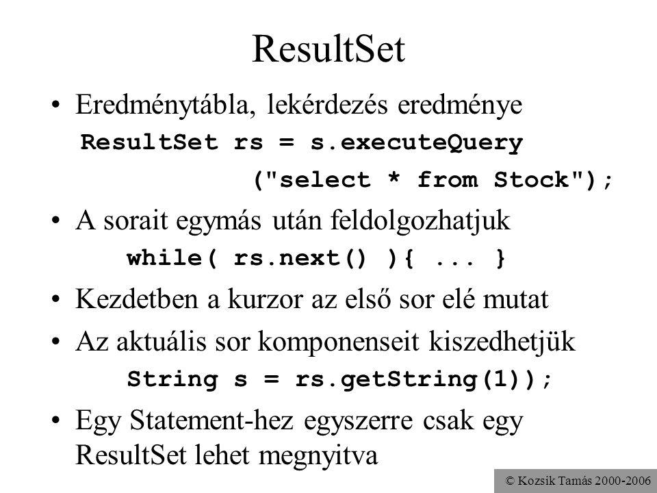 © Kozsik Tamás 2000-2006 ResultSet •Eredménytábla, lekérdezés eredménye ResultSet rs = s.executeQuery ( select * from Stock ); •A sorait egymás után feldolgozhatjuk while( rs.next() ){...