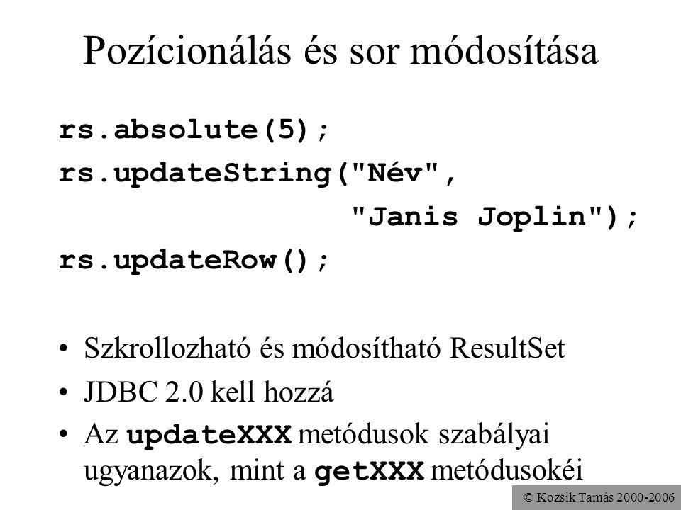 © Kozsik Tamás 2000-2006 Pozícionálás és sor módosítása rs.absolute(5); rs.updateString( Név , Janis Joplin ); rs.updateRow(); •Szkrollozható és módosítható ResultSet •JDBC 2.0 kell hozzá •Az updateXXX metódusok szabályai ugyanazok, mint a getXXX metódusokéi
