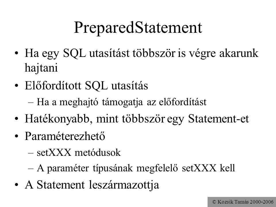 © Kozsik Tamás 2000-2006 PreparedStatement •Ha egy SQL utasítást többször is végre akarunk hajtani •Előfordított SQL utasítás –Ha a meghajtó támogatja az előfordítást •Hatékonyabb, mint többször egy Statement-et •Paraméterezhető –setXXX metódusok –A paraméter típusának megfelelő setXXX kell •A Statement leszármazottja