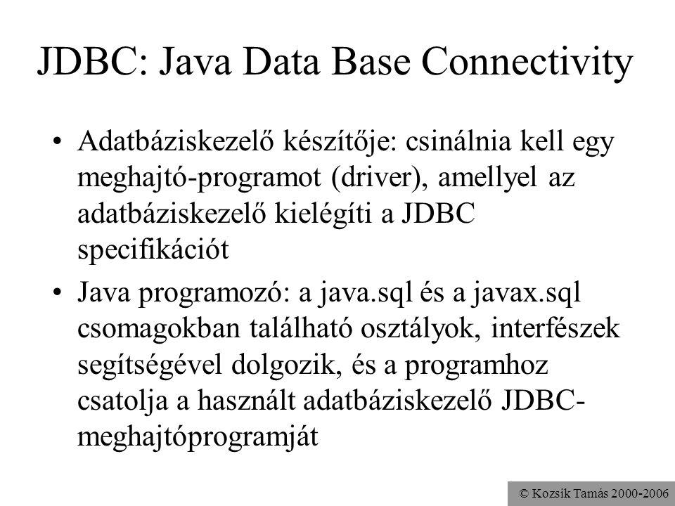 © Kozsik Tamás 2000-2006 import java.sql.*; class DBTeszt { public static void main(String args[]) throws SQLException { new com.imaginary.sql.msql.MsqlDriver(); Connection c = DriverManager.getConnection ( jdbc:msql://localhost:1112/StockMarket ); Statement s = c.createStatement(); ResultSet rs = s.executeQuery ( select * from Stock ); while( rs.next() ){ System.out.println(rs.getString(1)); } rs.close(); s.close(); c.close(); }