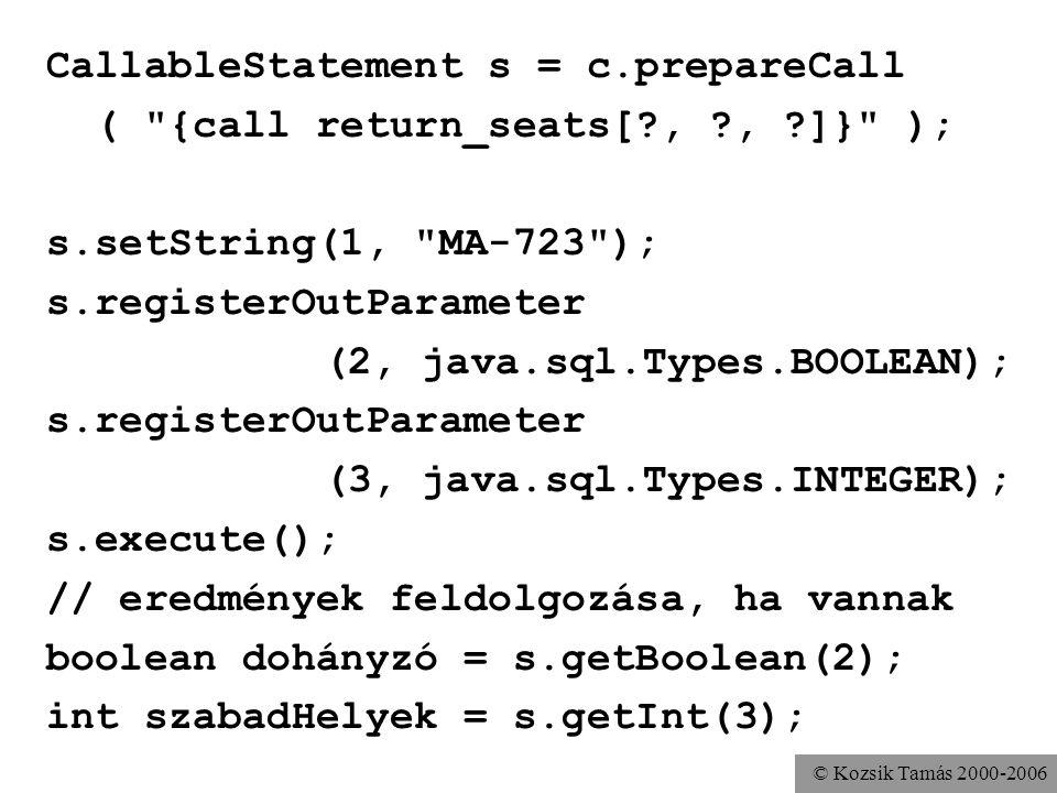 © Kozsik Tamás 2000-2006 CallableStatement s = c.prepareCall ( {call return_seats[?, ?, ?]} ); s.setString(1, MA-723 ); s.registerOutParameter (2, java.sql.Types.BOOLEAN); s.registerOutParameter (3, java.sql.Types.INTEGER); s.execute(); // eredmények feldolgozása, ha vannak boolean dohányzó = s.getBoolean(2); int szabadHelyek = s.getInt(3);