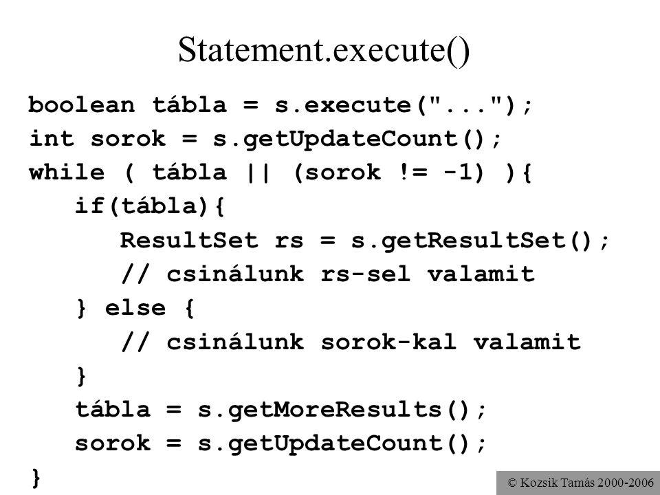 © Kozsik Tamás 2000-2006 boolean tábla = s.execute( ... ); int sorok = s.getUpdateCount(); while ( tábla || (sorok != -1) ){ if(tábla){ ResultSet rs = s.getResultSet(); // csinálunk rs-sel valamit } else { // csinálunk sorok-kal valamit } tábla = s.getMoreResults(); sorok = s.getUpdateCount(); } Statement.execute()