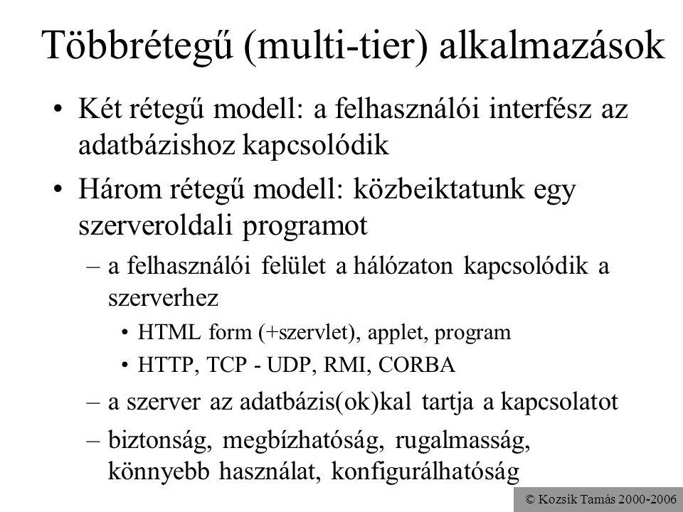 © Kozsik Tamás 2000-2006 Többrétegű (multi-tier) alkalmazások •Két rétegű modell: a felhasználói interfész az adatbázishoz kapcsolódik •Három rétegű modell: közbeiktatunk egy szerveroldali programot –a felhasználói felület a hálózaton kapcsolódik a szerverhez •HTML form (+szervlet), applet, program •HTTP, TCP - UDP, RMI, CORBA –a szerver az adatbázis(ok)kal tartja a kapcsolatot –biztonság, megbízhatóság, rugalmasság, könnyebb használat, konfigurálhatóság