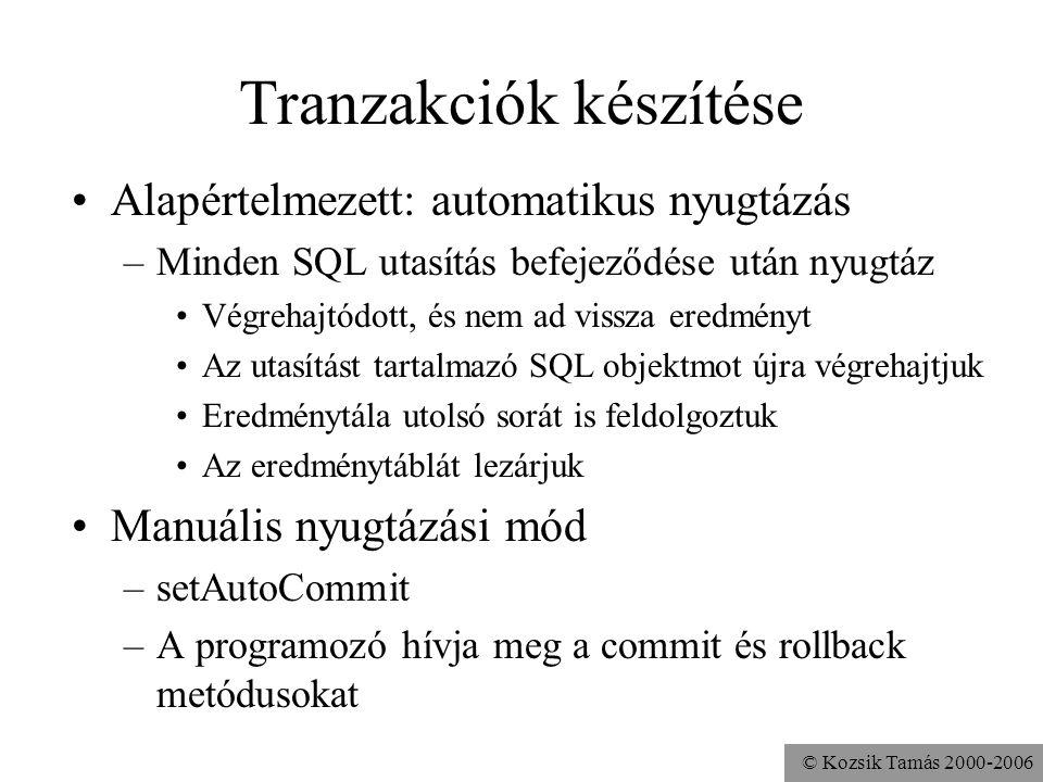 © Kozsik Tamás 2000-2006 Tranzakciók készítése •Alapértelmezett: automatikus nyugtázás –Minden SQL utasítás befejeződése után nyugtáz •Végrehajtódott, és nem ad vissza eredményt •Az utasítást tartalmazó SQL objektmot újra végrehajtjuk •Eredménytála utolsó sorát is feldolgoztuk •Az eredménytáblát lezárjuk •Manuális nyugtázási mód –setAutoCommit –A programozó hívja meg a commit és rollback metódusokat