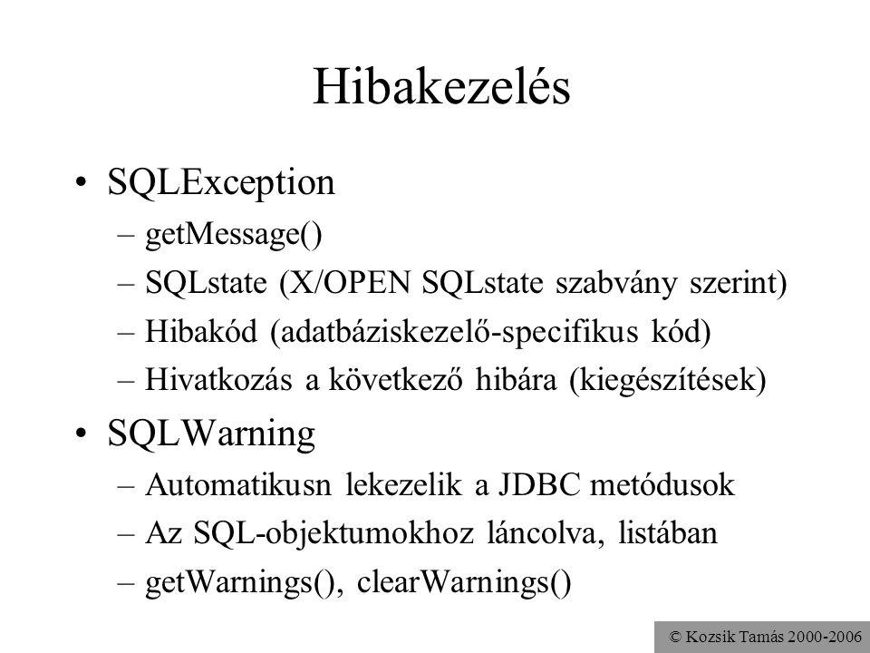 © Kozsik Tamás 2000-2006 Hibakezelés •SQLException –getMessage() –SQLstate (X/OPEN SQLstate szabvány szerint) –Hibakód (adatbáziskezelő-specifikus kód) –Hivatkozás a következő hibára (kiegészítések) •SQLWarning –Automatikusn lekezelik a JDBC metódusok –Az SQL-objektumokhoz láncolva, listában –getWarnings(), clearWarnings()