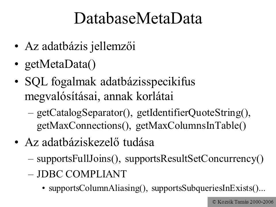 © Kozsik Tamás 2000-2006 DatabaseMetaData •Az adatbázis jellemzői •getMetaData() •SQL fogalmak adatbázisspecikifus megvalósításai, annak korlátai –getCatalogSeparator(), getIdentifierQuoteString(), getMaxConnections(), getMaxColumnsInTable() •Az adatbáziskezelő tudása –supportsFullJoins(), supportsResultSetConcurrency() –JDBC COMPLIANT •supportsColumnAliasing(), supportsSubqueriesInExists()...