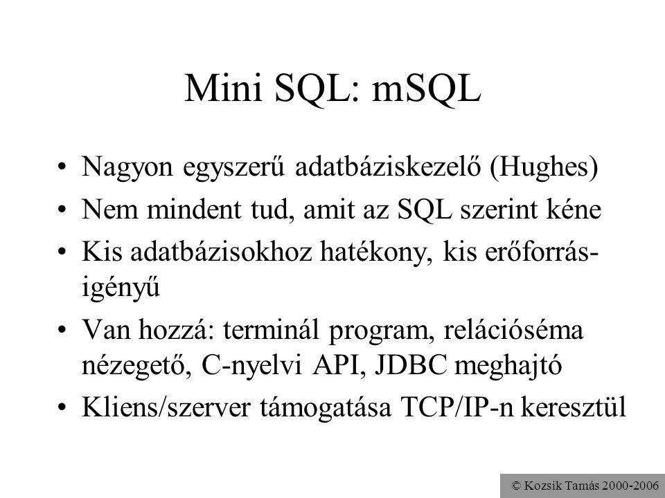 © Kozsik Tamás 2000-2006 Mini SQL: mSQL •Nagyon egyszerű adatbáziskezelő (Hughes) •Nem mindent tud, amit az SQL szerint kéne •Kis adatbázisokhoz hatékony, kis erőforrás- igényű •Van hozzá: terminál program, relációséma nézegető, C-nyelvi API, JDBC meghajtó •Kliens/szerver támogatása TCP/IP-n keresztül